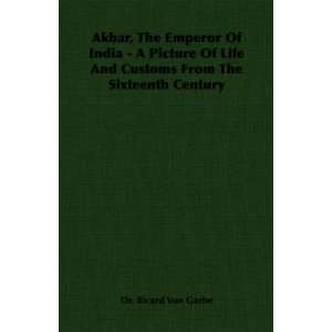 Akbar, The Emperor Of India   A Picture Of Life And