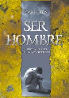 SER HOMBRE: MITOS Y CLAVES DE LA MASCULINIDAD   SAM KEEN. Resumen del